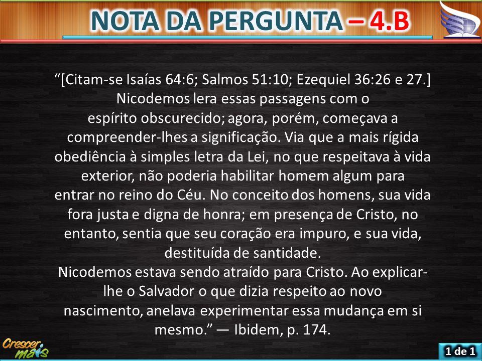 NOTA DA PERGUNTA – 4.B [Citam-se Isaías 64:6; Salmos 51:10; Ezequiel 36:26 e 27.] Nicodemos lera essas passagens com o.